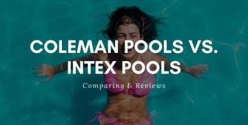 Coleman Pools vs. Intex Pools Review Guide For 2021